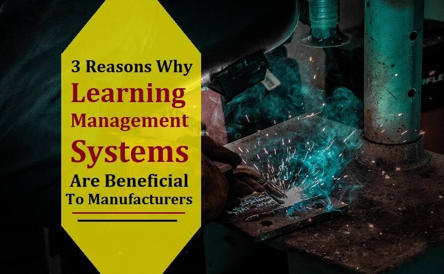 3 Reasons Learning Management Systems are Beneficial to Manufacturers