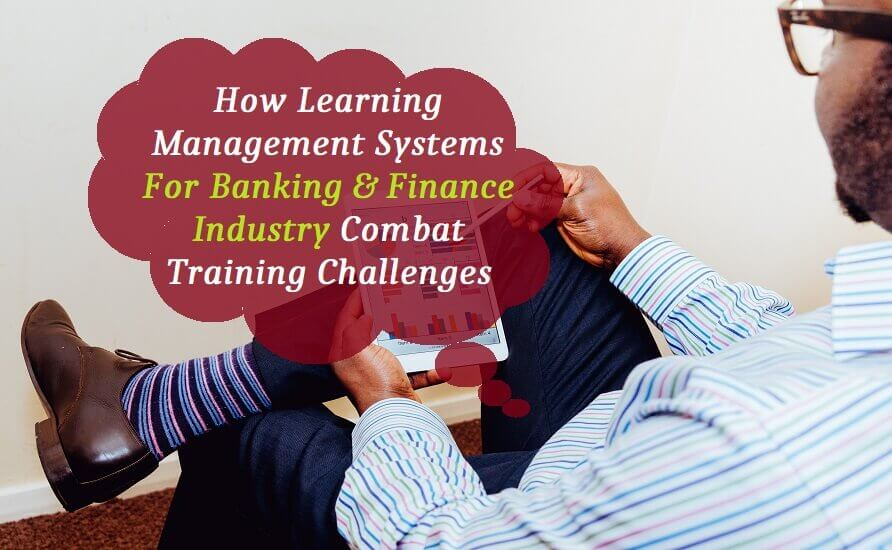 How Learning Management Systems for Banking & Finance Industry Combat Training Challenges