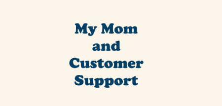 My Mom and Customer Support